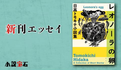 日高トモキチ 『レオノーラの卵 日高トモキチ小説集』著者新刊エッセイ