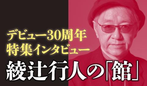 綾辻行人の「館」 デビュー30周年記念インタビュー!!