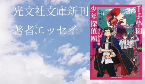 金子ユミ『千手 學園少年探偵團 浅草乙女歌劇』新刊著者エッセイ