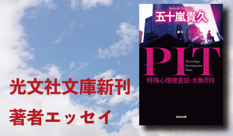 五十嵐貴久『PIT 特殊心理捜査班・水無月玲』新刊著者エッセイ